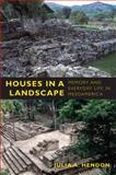 Houses in a Landscape : Memory and Everyday Life in Mesoamerica, Hendon, Julia A., 0822347040