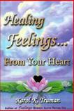 Healing Feelings... From Your Heart, Truman, Karol K., 091120704X