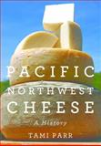 Pacific Northwest Cheese : A History, Parr, Tami, 0870717049