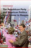 The Republican Party and American Politics from Hoover to Reagan, Mason, Robert, 1107007046