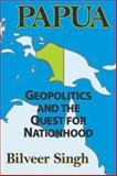 Papua : Geopolitics and the Quest for Nationhood, Singh, Bilveer, 1412807050