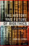The History and Future of Bioethics : A Sociological View, Evans, John H., 0199397058
