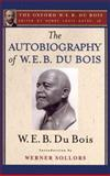 The Autobiography of W. E. B. du Bois (the Oxford W. E. B. du Bois) : A Soliloquy on Viewing My Life from the Last Decade of Its First Century, W. E. B. Du Bois, 0199387052