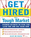 Get Hired in a Tough Market : Insider Secrets for Finding and Landing the Job You Need Now, De Back, Alan, 0071637052