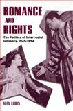 Romance and Rights : The Politics of Interracial Intimacy, 1945-1954, Lubin, Alex, 1578067057