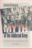 The Myth of the Addicted Army : Vietnam and the Modern War on Drugs, Kuzmarov, Jeremy, 1558497056
