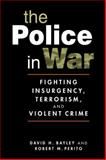 The Police in War : Fighting Insurgency, Terrorism, and Violent Crime, Bayley, David H. and Perito, Robert M., 1588267059