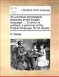 An Universal Etymological Dictionary of the English Language to Which Is Prefixed, a Grammar of the English Language by M Bayley, N. Bailey, 1140747053