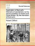 Application of Barruel's Memoirs of Jacobinism, to the Secret Societies of Ireland and Great Britain by the Translator of That Work, Robert Clifford, 117037705X