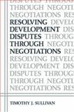 Resolving Development Disputes Through Negotiations, Sullivan, Timothy J., 1461297052