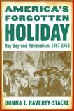 America's Forgotten Holiday : May Day and Nationalism, 1867-1960, Haverty-Stacke, Donna T., 0814737056