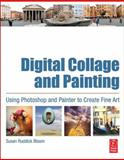 Digital Collage and Painting : Using Photoshop and Painter to Create Fine Art, Ruddick Bloom, Susan, 0240807057