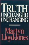 Truth Unchanged, Unchanging, Lloyd-Jones, Martyn, 0891077065