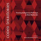 Coded Territories : Tracing Indigenous Pathways in New Media Art, , 1552387062