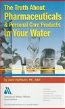 The Truth about Pharmaceuticals and Personal Care Products in Water : What Consumers Need to Know, Hoffbuhr, Jack, 1583217061