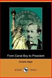 From Canal Boy to President : Or, The Boyhood and Manhood of James A. Garfield, Alger, Horatio, 1406507067