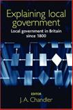 Explaining Local Government : Local Government in Britain since 1800, Chandler, J. A., 0719067065