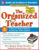 The Organized Teacher : A Hands-On Guide to Setting up and Running a Terrific Classroom, Springer, Steve and Alexander, Brandy, 0071457070