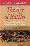 The Age of Battles : The Quest for Decisive Warfare from Breitenfeld to Waterloo, Weigley, Russell F., 0253217075
