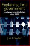 Explaining Local Government : Local Government in Britain since 1800, Chandler, J. A., 0719067073
