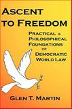 Ascent to Freedom Hbk : The Practical and Philosophical Foundations of Democratic World Law, Martin, Glen T., 1933567074