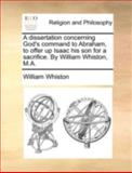 A Dissertation Concerning God's Command to Abraham, to Offer up Isaac His Son for a Sacrifice by William Whiston, M A, William Whiston, 1140767070
