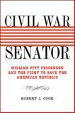 Civil War Senator : William Pitt Fessenden and the Fight to Save the American Republic, Cook, Robert J., 0807137073