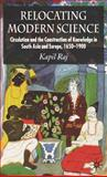 Relocating Modern Science : Circulation and the Construction of Knowledge in South Asia and Europe, 1650-1900, Raj, Kapil, 0230507085