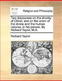 Two Discourses on the Divinity of Christ; and on the Union of the Divine and the Human Natures, in His Person by Richard Taylor, M A, Richard Taylor, 1140937081