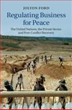 Regulating Business for Peace : The United Nations, the Private Sector, and Post-Conflict Recovery, Ford, Jolyon, 1107037085