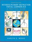 Interdisciplinary Instruction for All Learners K-8 : A Practical Guide, Wood, Karlyn E., 0137137087
