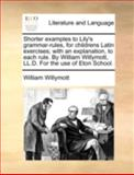 Shorter Examples to Lily's Grammar-Rules, for Childrens Latin Exercises; with an Explanation, to Each Rule by William Willymott, Ll D for the Use Of, William Willymott, 1140737082