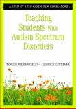 Teaching Students with Autism Spectrum Disorders : A Step-by-Step Guide for Educators, Pierangelo, Roger and Giuliani, George A., 1412917085