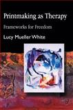 Printmaking As Therapy : Frameworks for Freedom, White, Lucy Mueller, 1843107082