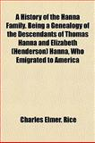 A History of the Hanna Family Being a Genealogy of the Descendants of Thomas Hanna and Elizabeth Hanna, Who Emigrated to Americ, Charles Elmer Rice, 1155047087