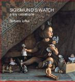 Sigismund's Watch : A Tiny Catastrophe, Loftus, Barbara, 0856677094
