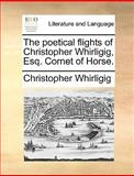 The Poetical Flights of Christopher Whirligig, Esq Cornet of Horse, Christopher Whirligig, 1170457096