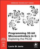 Programming 32-Bit Microcontrollers in C : Exploring the PIC32, Di Jasio, Lucio, 0750687096