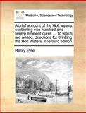 A Brief Account of the Holt Waters, Containing One Hundred and Twelve Eminent Cures to Which Are Added, Directions for Drinking the Holt Waters T, Henry Eyre, 1170587097