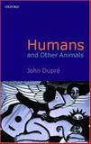 Humans and Other Animals, John Dupre, 0199247099