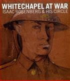 Whitechapel at War : Isaac Rosenberg and His Circle, Dickson, Rachel and Liddiard, Jean, 0900157097