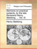 Sermons on Practical Subjects, by the Late Reverend Henry Stebbing, Henry Stebbing, 1140727109