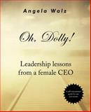 Oh, Dolly! : Leadership Lessons from a Female CEO, Angela Walz, 0981807100