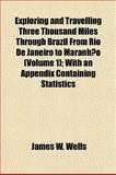 Exploring and Travelling Three Thousand Miles Through Brazil from Rio de Janeiro to Maranhão; with an Appendix Containing Statistics, Wells, James W., 1152907107
