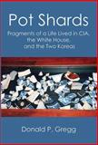 Pot Shards : Fragments of a Life Lived in CIA, the White House, and the Two Koreas, Gregg, Donald P., 0990447103