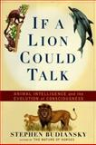 If a Lion Could Talk : Animal Intelligence and the Evolution of Consciousness, Budiansky, Stephen, 0684837102