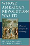 Whose American Revolution Was It? : Historians Interpret the Founding, Young, Alfred F. and Nobles, Gregory, 0814797113
