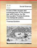 A View of the Causes and Consequences of the Present War with France by the Honourable Thomas Erskine The, Thomas Erskine, 1170367119