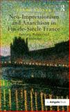 Neo-Impressionism and Anarchism Politics in Fin-de-Siecle France : Painting Politics and Landscape, Roslak, Robyn, 0754657116