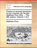 Poems on Several Occasions in Two Volumes by the Late Matthew Prior, Esq; the Fifth Edition Volume 1 Of, Matthew Prior, 1170417116